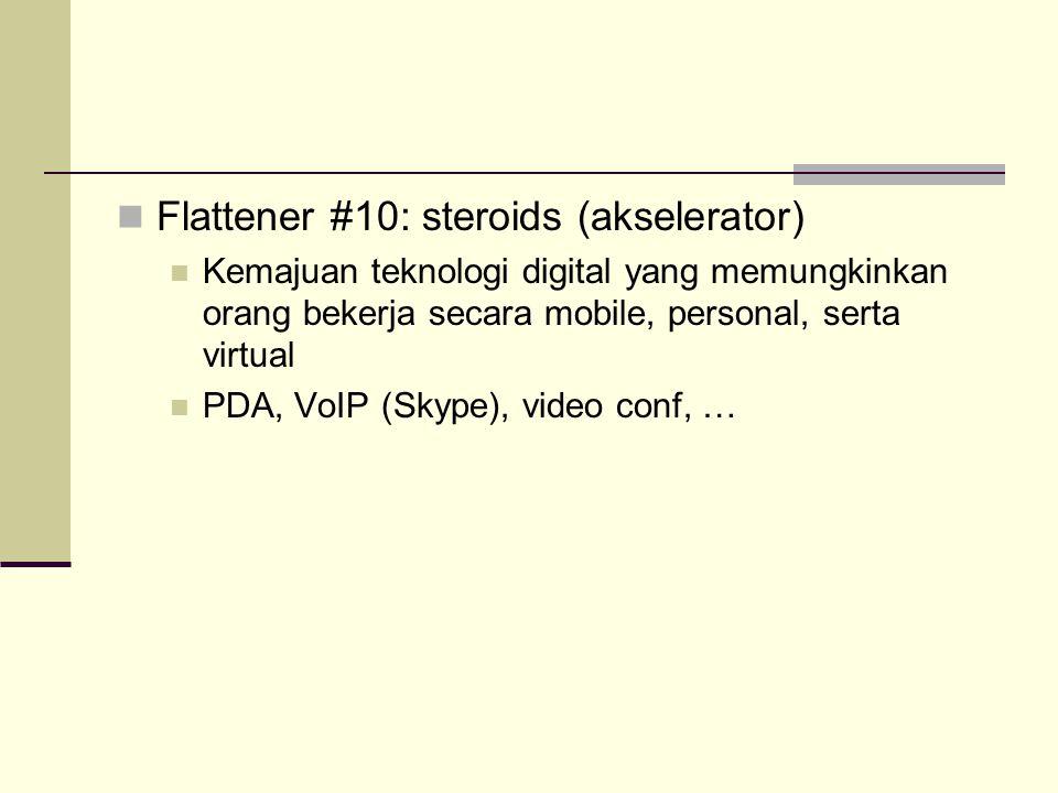 Flattener #8: insourcing Melaksanakan fungsi organisasi pihak lain, dengan memanfaatkan resource dan potensi yang dimiliki  aliansi strategis baru Contoh: kerjasama UPS (perusahaan pengiriman/ kurir global) dengan Toshiba dalam layanan perbaikan (repair service) komputer Flattener #9: informing Kemudahan untuk mendapatkan informasi tentang apapun, kapanpun, dan dimanapun Fenomena Google, Yahoo, …