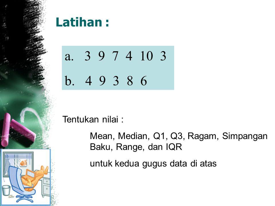 Latihan : a. 3 9 7 4 10 3 b. 4 9 3 8 6 Tentukan nilai : Mean, Median, Q1, Q3, Ragam, Simpangan Baku, Range, dan IQR untuk kedua gugus data di atas