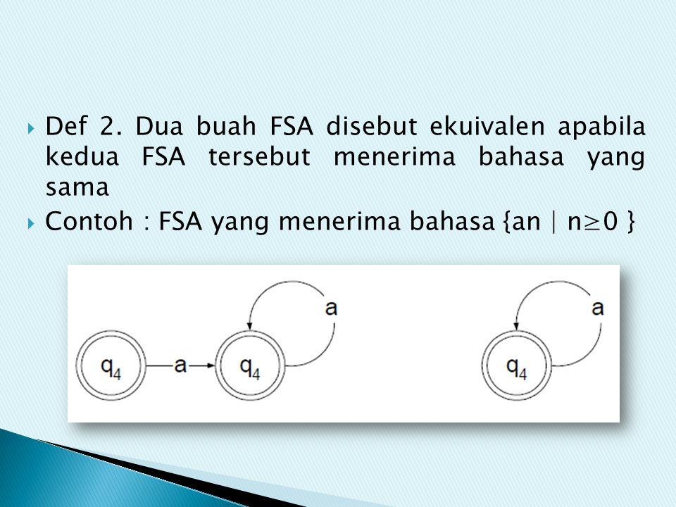 Def 2. Dua buah FSA disebut ekuivalen apabila kedua FSA tersebut menerima bahasa yang sama  Contoh : FSA yang menerima bahasa {an | n≥0 }