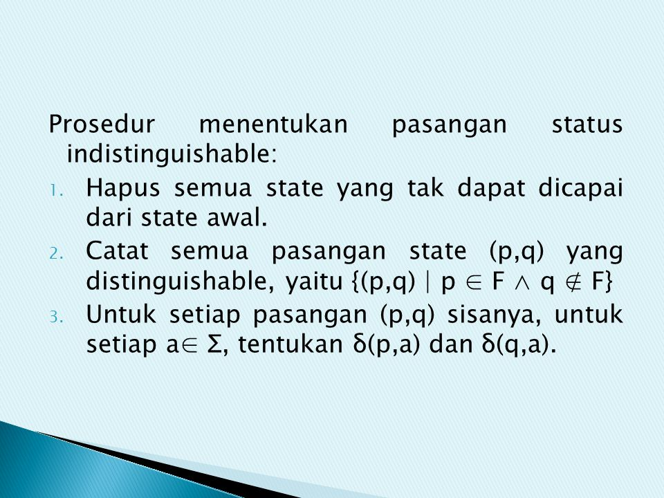 Prosedur menentukan pasangan status indistinguishable: 1. Hapus semua state yang tak dapat dicapai dari state awal. 2. Catat semua pasangan state (p,q