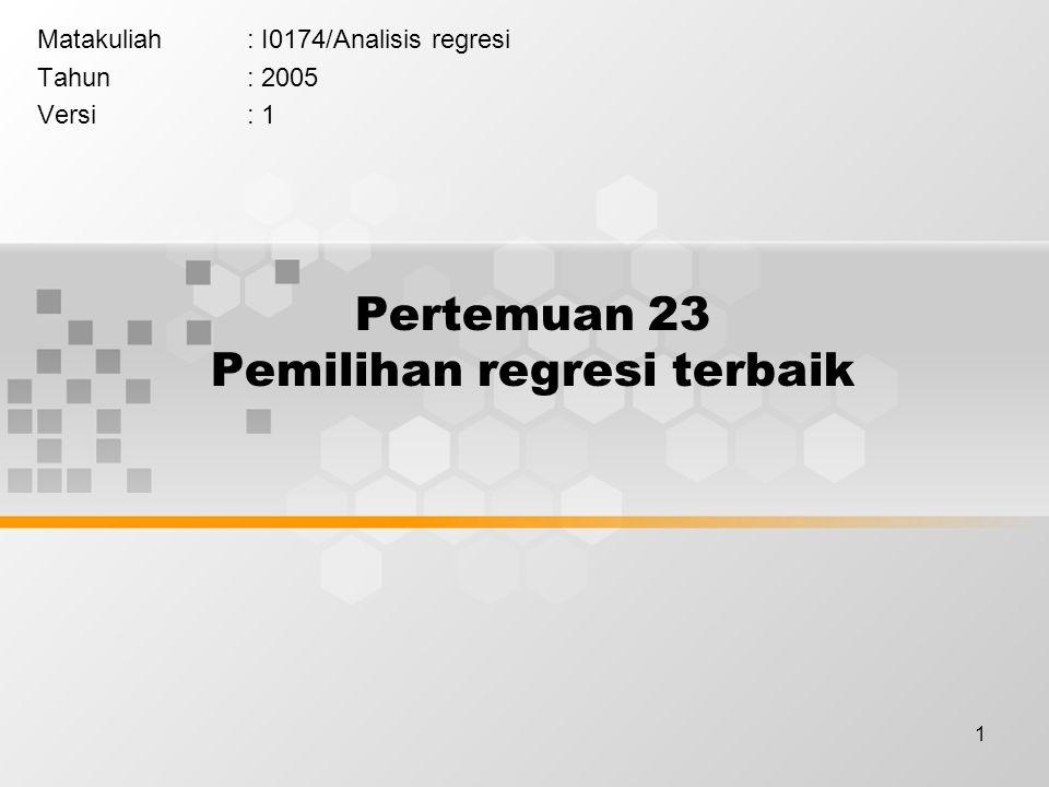 1 Pertemuan 23 Pemilihan regresi terbaik Matakuliah: I0174/Analisis regresi Tahun: 2005 Versi: 1