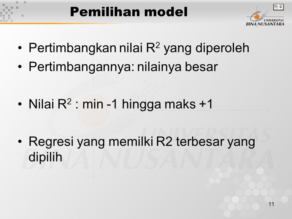 11 Pemilihan model Pertimbangkan nilai R 2 yang diperoleh Pertimbangannya: nilainya besar Nilai R 2 : min -1 hingga maks +1 Regresi yang memilki R2 terbesar yang dipilih