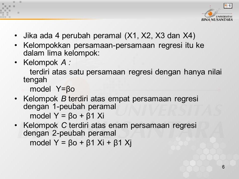 6 Jika ada 4 perubah peramal (X1, X2, X3 dan X4) Kelompokkan persamaan-persamaan regresi itu ke dalam lima kelompok: Kelompok A : terdiri atas satu persamaan regresi dengan hanya nilai tengah model Y=βo Kelompok B terdiri atas empat persamaan regresi dengan 1-peubah peramal model Y = βo + β1 Xi Kelompok C terdiri atas enam persamaan regresi dengan 2-peubah peramal model Y = βo + β1 Xi + β1 Xj