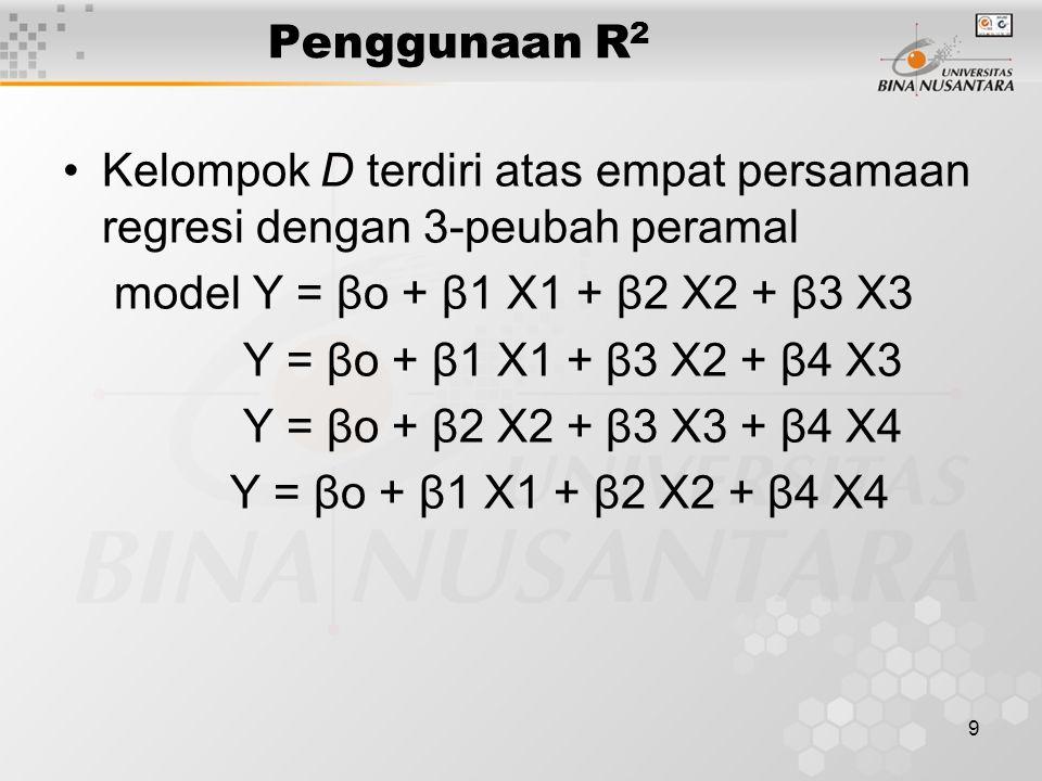 9 Penggunaan R 2 Kelompok D terdiri atas empat persamaan regresi dengan 3-peubah peramal model Y = βo + β1 X1 + β2 X2 + β3 X3 Y = βo + β1 X1 + β3 X2 + β4 X3 Y = βo + β2 X2 + β3 X3 + β4 X4 Y = βo + β1 X1 + β2 X2 + β4 X4