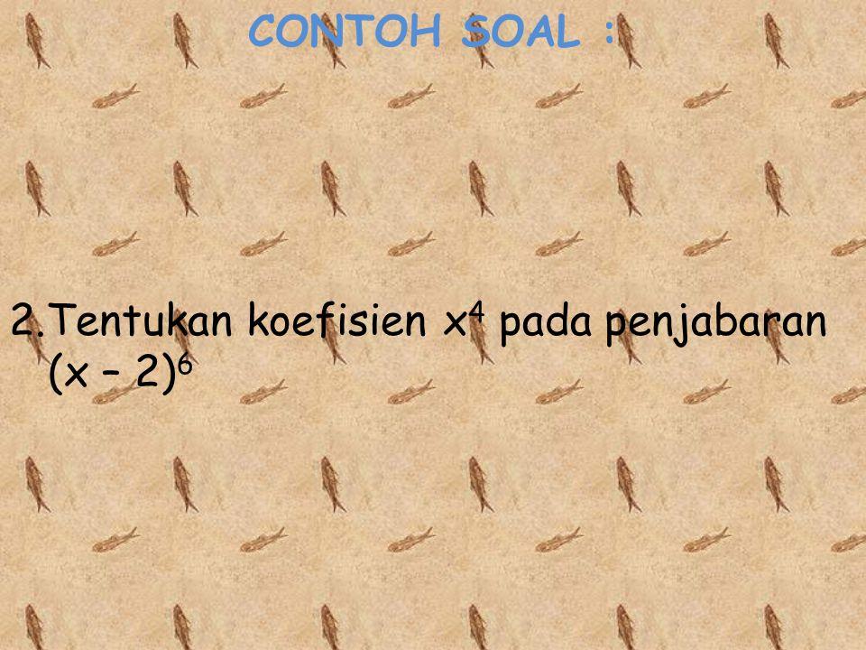 CONTOH SOAL : 2.Tentukan koefisien x 4 pada penjabaran (x – 2) 6