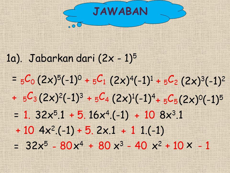 1a). Jabarkan dari (2x - 1) 5 + 5 C 1 = 5 C 0 (2x) 5 (-1) 0 = 1.32x 5.1+5.16x 4.(-1) + 8x 3.1 = 32x 5 - 80x 4 +80x 3 -40x 2 +10 (2x) 4 (-1) 1 + 5 C 4
