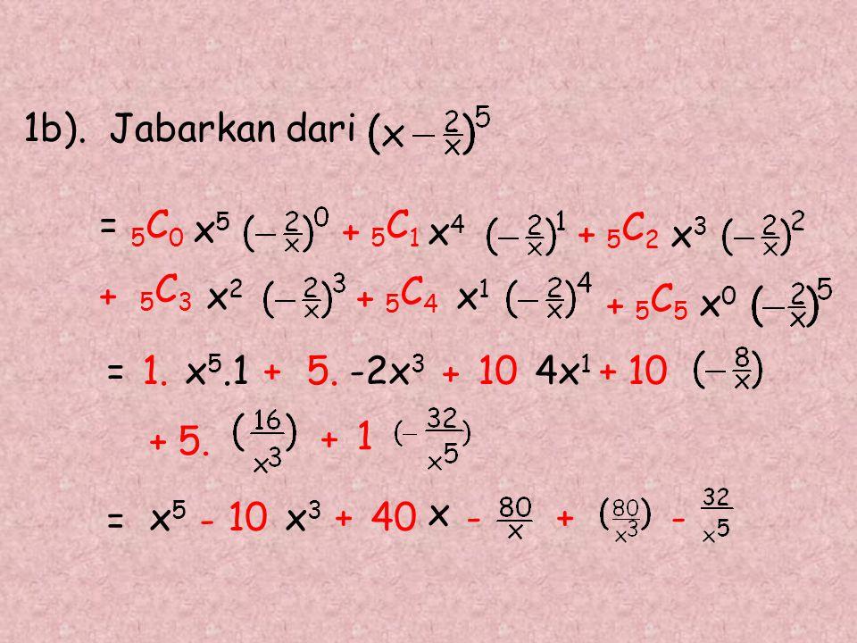 1b).Jabarkan dari + 5 C 1 = 5 C 0 x 5 = 1.x 5.1+5.-2x 3 + 4x 1 = x 5 - 10x 3 +40 x -+ x 4 + 5 C 4 5 C 3 x 2 x 1 + 5 C 2 x 3 + + 5 C 5 x 0 1010 +5. + 1