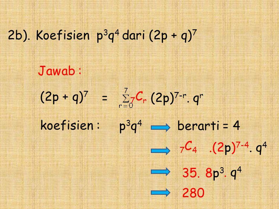 (2p + q) 7 2b).Koefisien p 3 q 4 dari (2p + q) 7 = koefisien : p 3 q 4 35. berarti = 4 280 7 C r (2p) 7-r. q r Jawab : 7 C 4.(2p) 7-4. q 4. q 4 8p 3