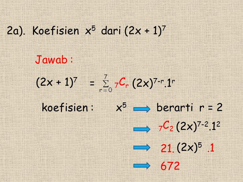 (2x + 1) 7 2a). Koefisien x 5 dari (2x + 1) 7 = koefisien : x 5 21. berarti r = 2 672 7 C r (2x) 7-r.1 r Jawab : 7 C 2 (2x) 7-2.1 2.1 (2x) 5