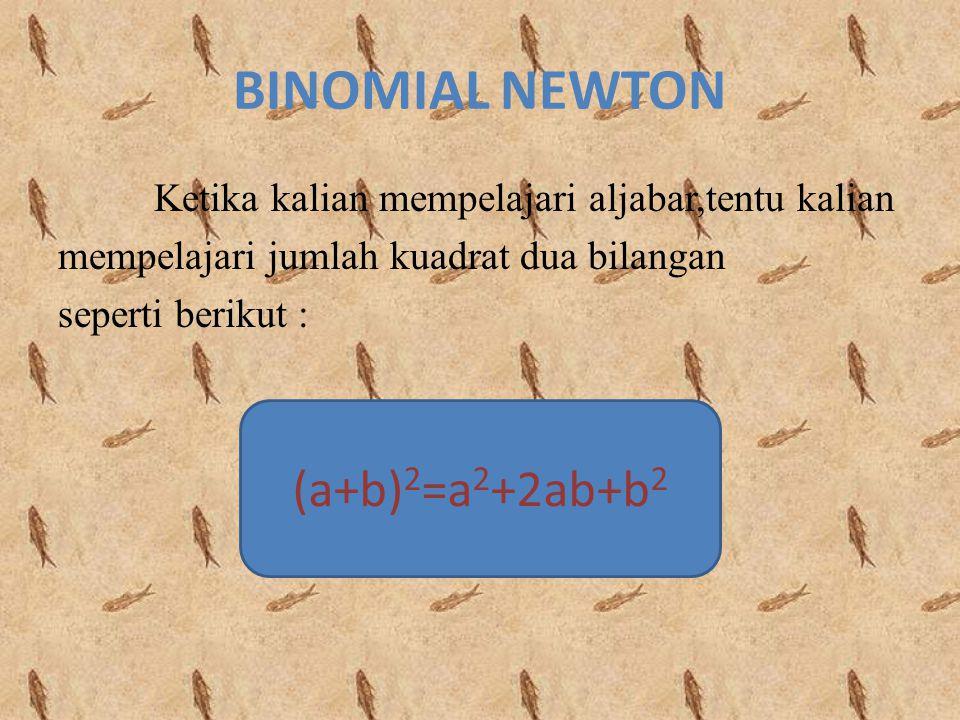 BINOMIAL NEWTON Ketika kalian mempelajari aljabar,tentu kalian mempelajari jumlah kuadrat dua bilangan seperti berikut : (a+b) 2 =a 2 +2ab+b 2