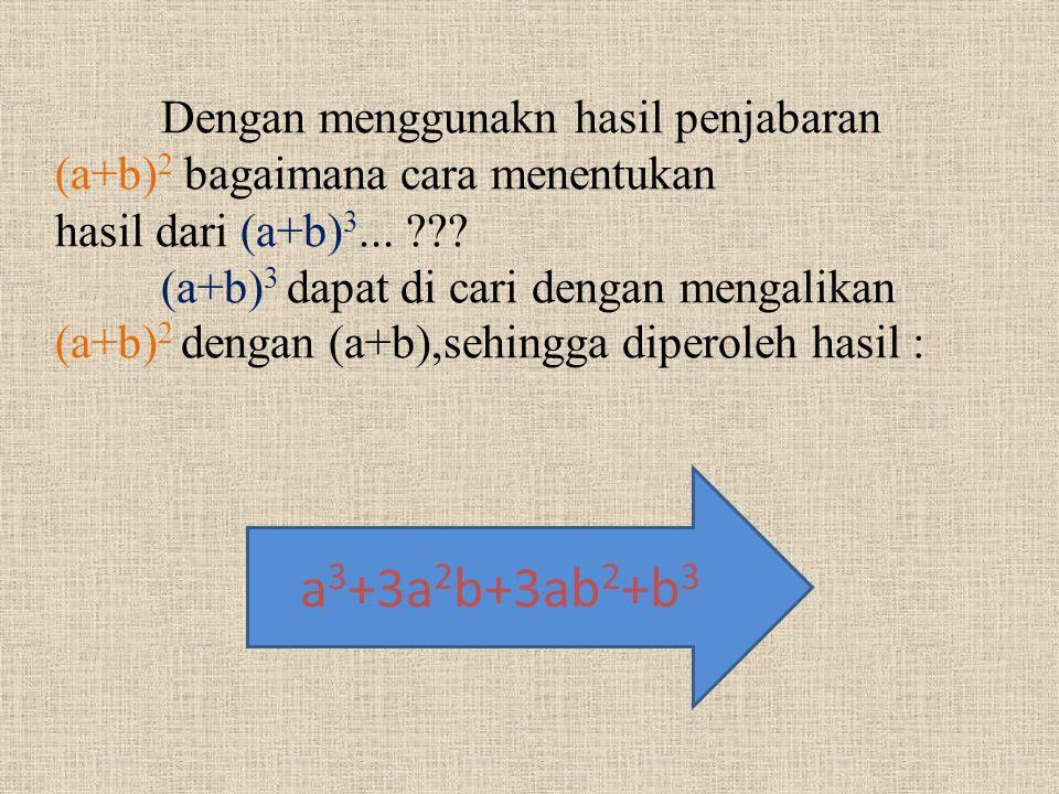 Dengan menggunakn hasil penjabaran (a+b) 2 bagaimana cara menentukan hasil dari (a+b) 3... ??? (a+b) 3 dapat di cari dengan mengalikan (a+b) 2 dengan