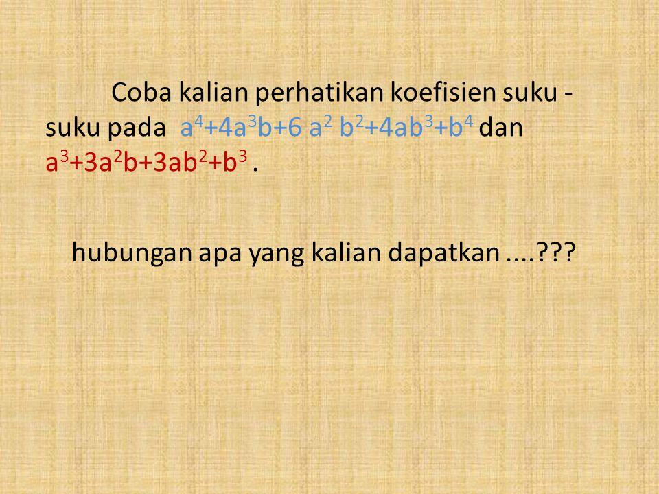 Coba kalian perhatikan koefisien suku - suku pada a 4 +4a 3 b+6 a 2 b 2 +4ab 3 +b 4 dan a 3 +3a 2 b+3ab 2 +b 3. hubungan apa yang kalian dapatkan....?