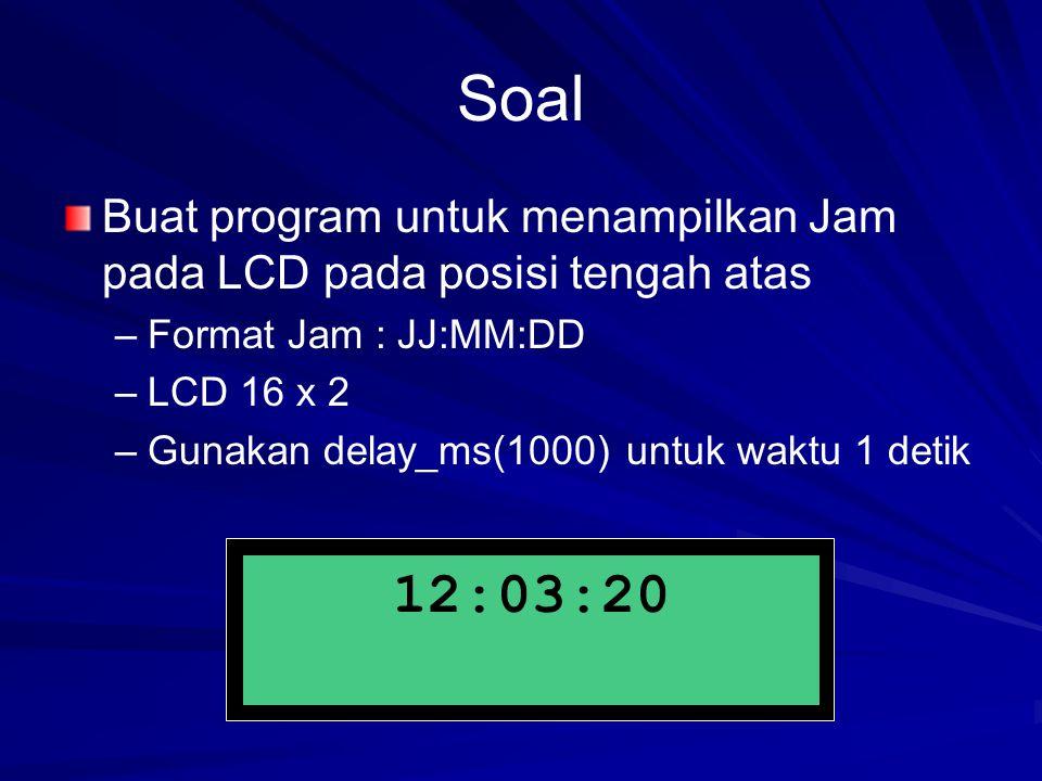 Soal Buat program untuk menampilkan Jam pada LCD pada posisi tengah atas – –Format Jam : JJ:MM:DD – –LCD 16 x 2 – –Gunakan delay_ms(1000) untuk waktu 1 detik 12:03:20