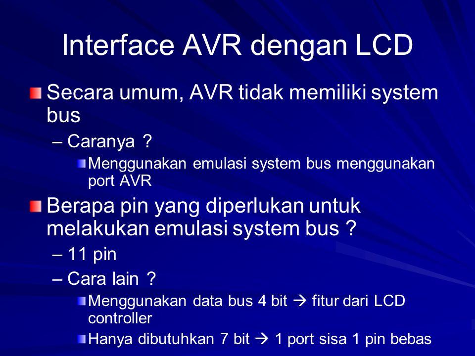 Interface AVR dengan LCD Dapat menggunakan port manapun LCD Controller 4 bit AVR VDD VSS VDD VSS W/R RS E V+ V- D7 D6 D5 D4 Data BUS Control BUS Px2 Px1 Px0 Px7 Px6 Px5 Px4 Px3