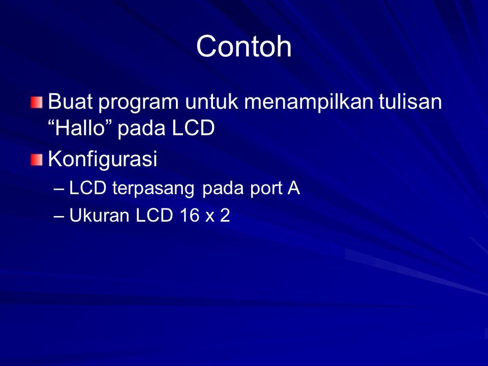 Contoh Buat program untuk menampilkan tulisan Hallo pada LCD Konfigurasi – –LCD terpasang pada port A – –Ukuran LCD 16 x 2