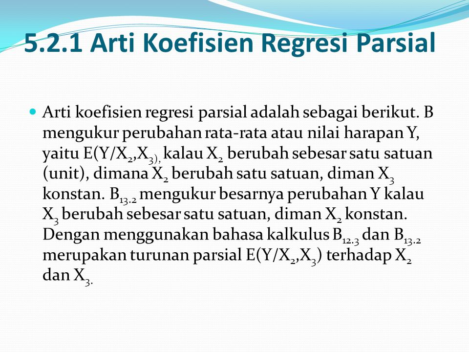 5.2.1 Arti Koefisien Regresi Parsial Arti koefisien regresi parsial adalah sebagai berikut. B mengukur perubahan rata-rata atau nilai harapan Y, yaitu