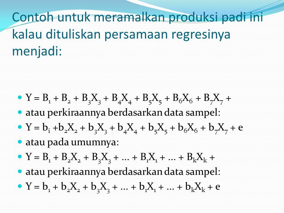 Contoh untuk meramalkan produksi padi ini kalau dituliskan persamaan regresinya menjadi: Y = B 1 + B 2 + B 3 X 3 + B 4 X 4 + B 5 X 5 + B 6 X 6 + B 7 X