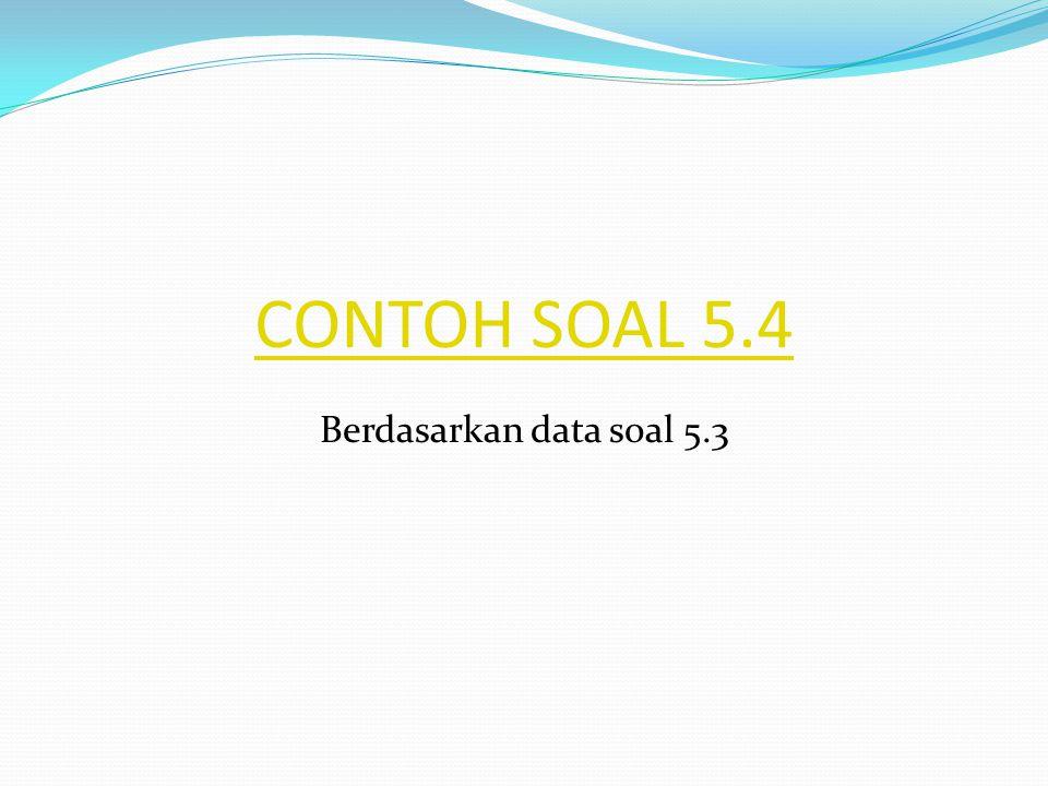CONTOH SOAL 5.4 Berdasarkan data soal 5.3