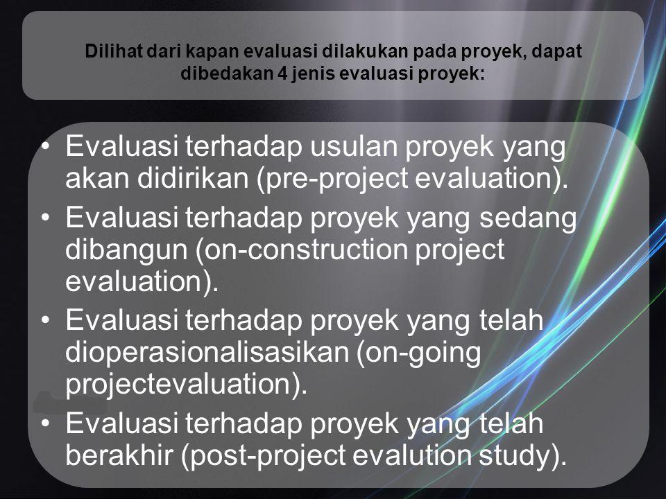 Dilihat dari kapan evaluasi dilakukan pada proyek, dapat dibedakan 4 jenis evaluasi proyek: Evaluasi terhadap usulan proyek yang akan didirikan (pre-p