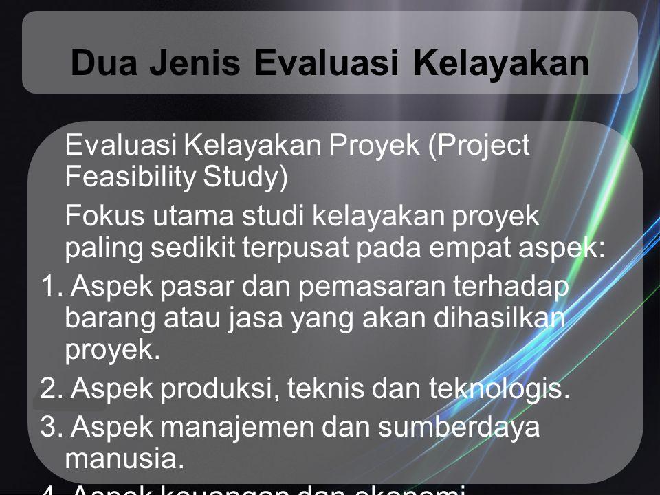 Dua Jenis Evaluasi Kelayakan Evaluasi Kelayakan Proyek (Project Feasibility Study) Fokus utama studi kelayakan proyek paling sedikit terpusat pada emp