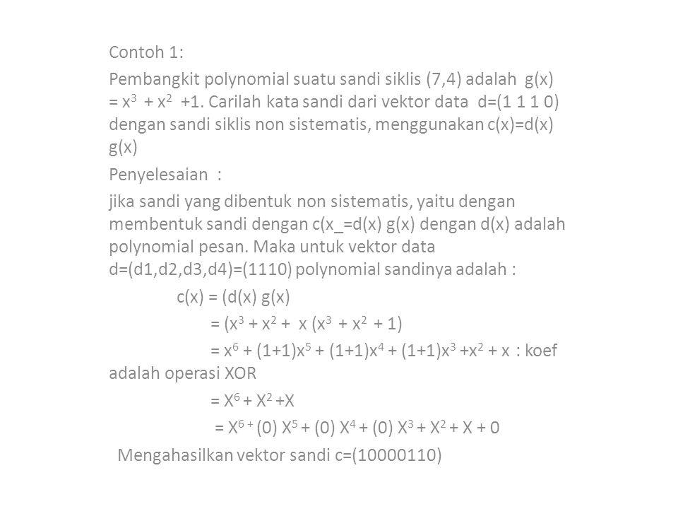 Contoh 1: Pembangkit polynomial suatu sandi siklis (7,4) adalah g(x) = x 3 + x 2 +1. Carilah kata sandi dari vektor data d=(1 1 1 0) dengan sandi sikl
