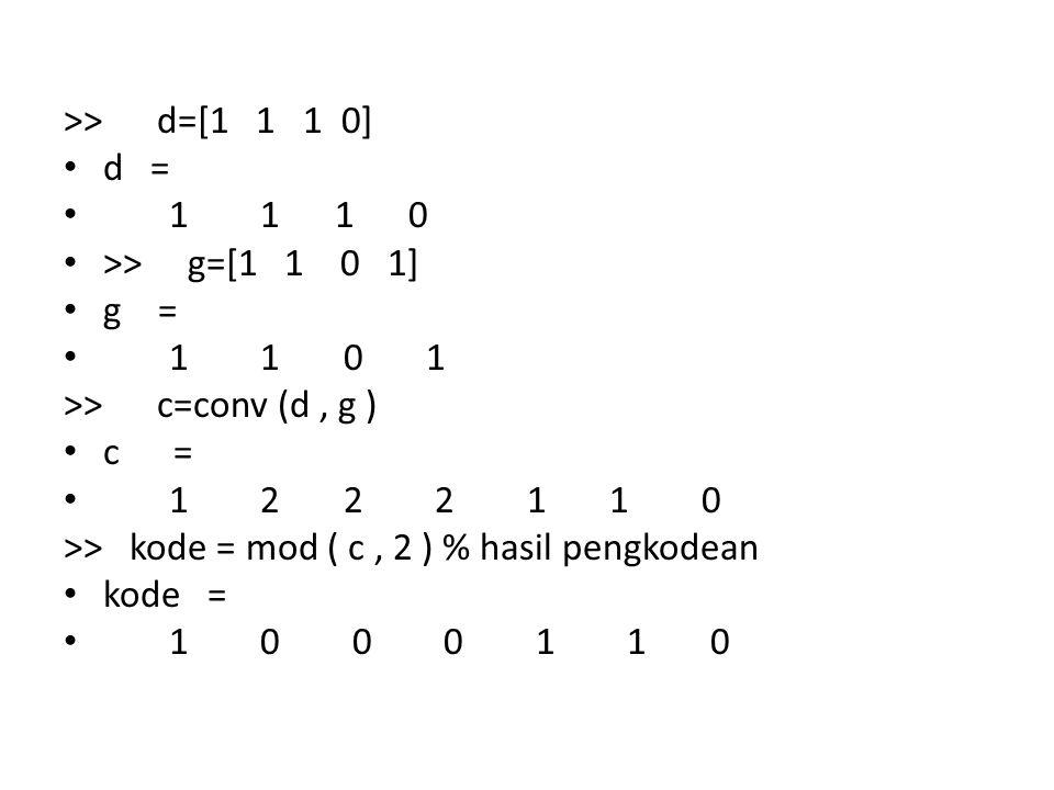 >> d=[1 1 1 0] d = 1 1 1 0 >> g=[1 1 0 1] g = 1 1 0 1 >> c=conv (d, g ) c = 1 2 2 2 1 1 0 >> kode = mod ( c, 2 ) % hasil pengkodean kode = 1 0 0 0 1 1