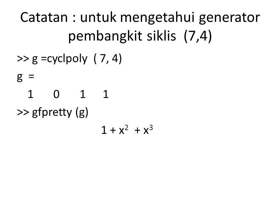 Catatan : untuk mengetahui generator pembangkit siklis (7,4) >> g =cyclpoly ( 7, 4) g = 1 0 1 1 >> gfpretty (g) 1 + x 2 + x 3