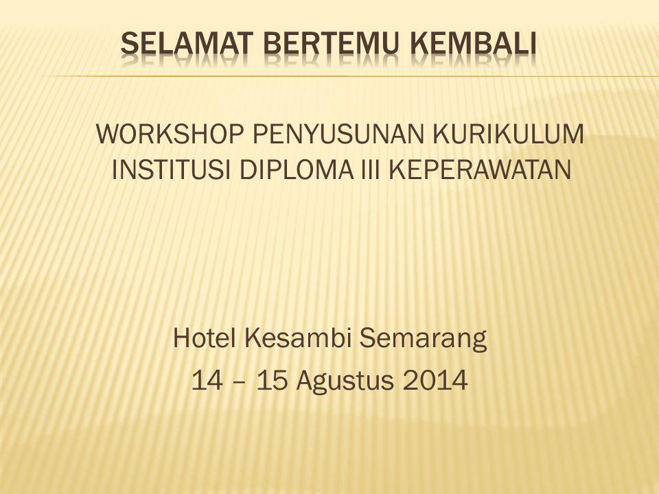 WORKSHOP PENYUSUNAN KURIKULUM INSTITUSI DIPLOMA lll KEPERAWATAN Hotel Kesambi Semarang 14 – 15 Agustus 2014