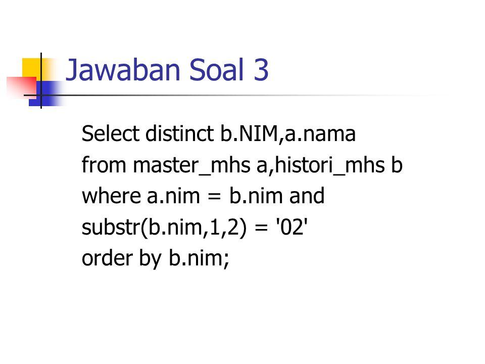 Jawaban Soal 3 Select distinct b.NIM,a.nama from master_mhs a,histori_mhs b where a.nim = b.nim and substr(b.nim,1,2) = '02' order by b.nim;