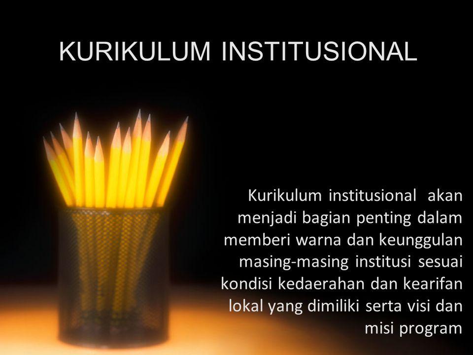 KURIKULUM INSTITUSIONAL Kurikulum institusional akan menjadi bagian penting dalam memberi warna dan keunggulan masing-masing institusi sesuai kondisi