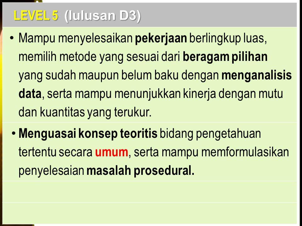 LEVEL 5 (lulusan D3) Mampu menyelesaikan pekerjaan berlingkup luas, memilih metode yang sesuai dari beragam pilihan yang sudah maupun belum baku denga