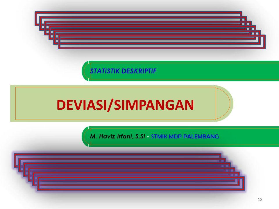 18 DEVIASI/SIMPANGAN M. Haviz Irfani, S.Si - STMIK MDP PALEMBANG STATISTIK DESKRIPTIF