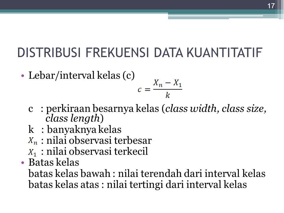 DISTRIBUSI FREKUENSI DATA KUANTITATIF Lebar/interval kelas (c) c : perkiraan besarnya kelas (class width, class size, class length) k : banyaknya kela