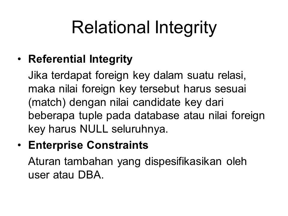Relational Integrity Referential Integrity Jika terdapat foreign key dalam suatu relasi, maka nilai foreign key tersebut harus sesuai (match) dengan n