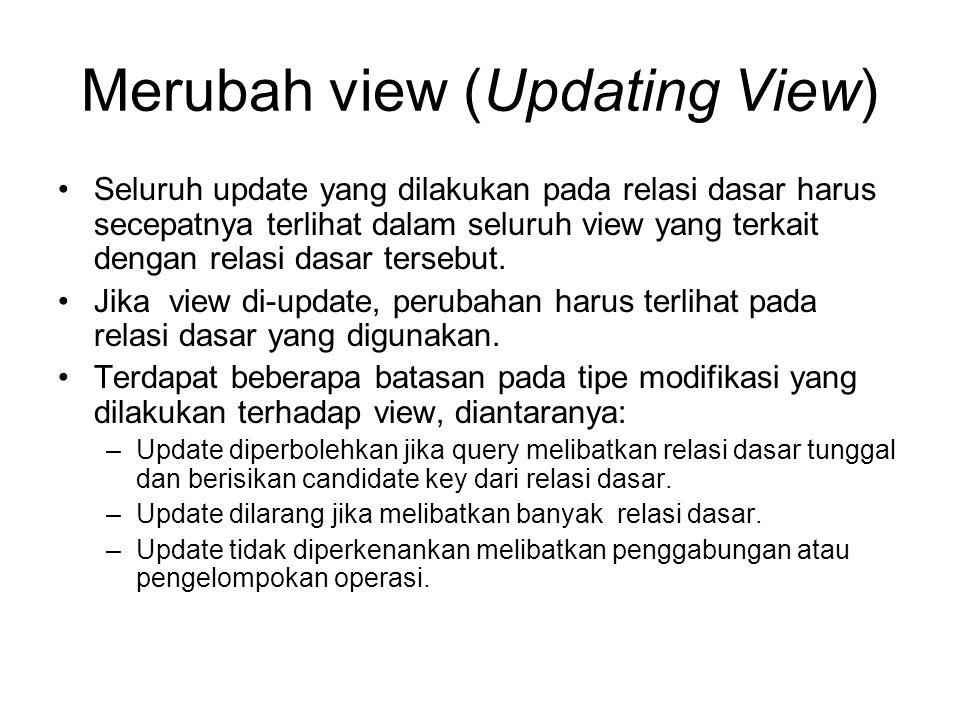 Merubah view (Updating View) Seluruh update yang dilakukan pada relasi dasar harus secepatnya terlihat dalam seluruh view yang terkait dengan relasi d