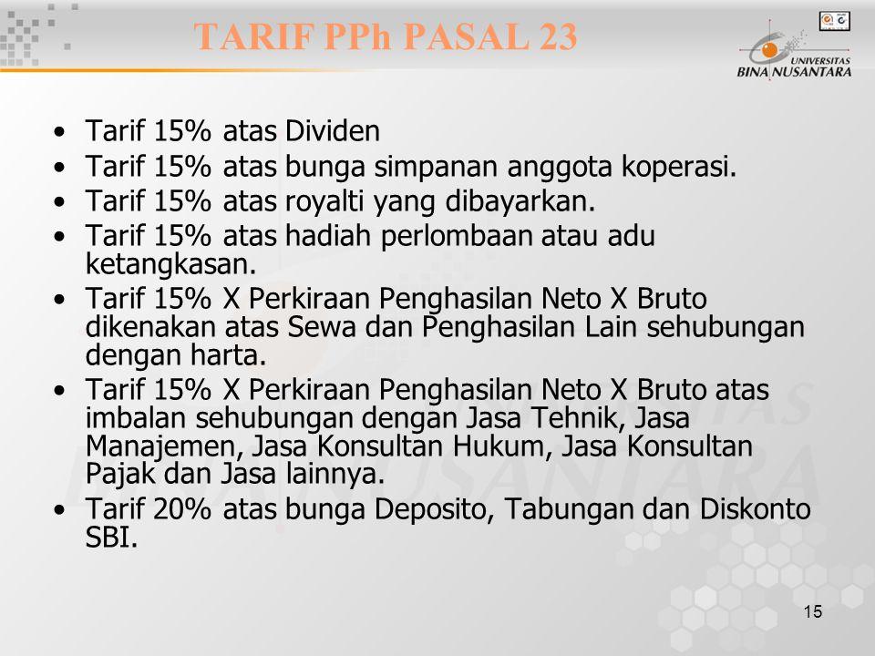 15 TARIF PPh PASAL 23 Tarif 15% atas Dividen Tarif 15% atas bunga simpanan anggota koperasi. Tarif 15% atas royalti yang dibayarkan. Tarif 15% atas ha
