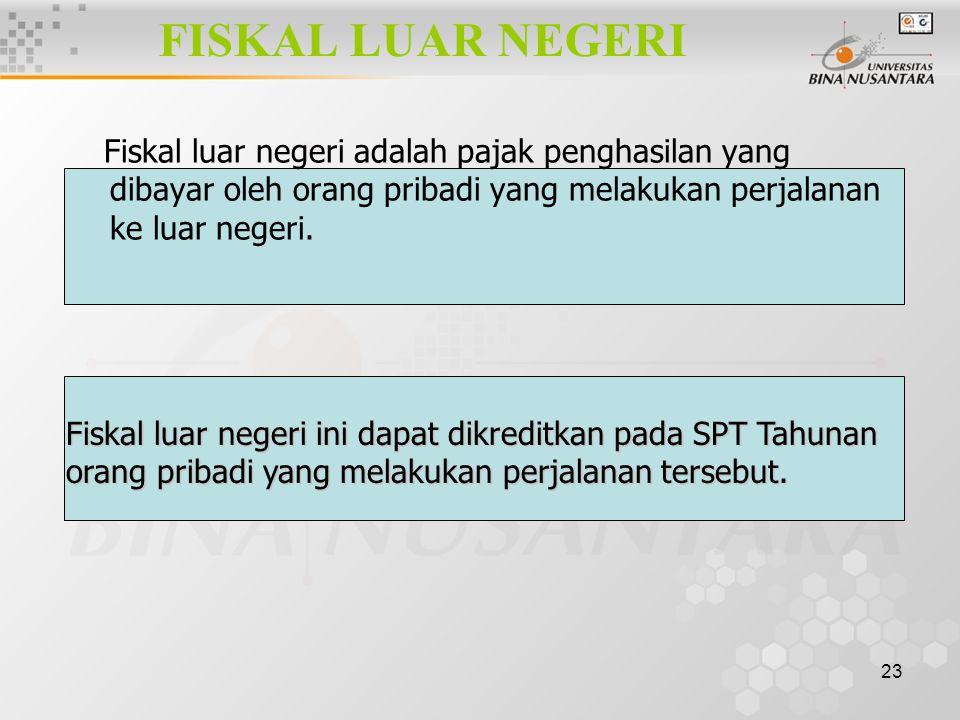 23 FISKAL LUAR NEGERI Fiskal luar negeri adalah pajak penghasilan yang dibayar oleh orang pribadi yang melakukan perjalanan ke luar negeri. Fiskal lua