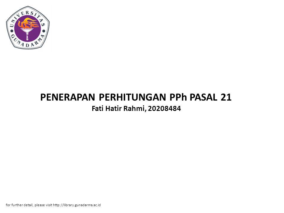 Abstrak ABSTRAKSI Fati Hatir Rahmi, 20208484 PENERAPAN PERHITUNGAN PPh PASAL 21 ORANG PRIBADI PADA GURU SD PUTRADARMA GLOBAL SCHOOL PI, Jurusan Akuntansi, Fakultas Ekonomi, Universitas Gunadarma,2011 Kata Kunci : Pajak Penghasilan ( PPh ) Pasal 21 ( viii + 83 ) PPh pasal 21 adalah merupakan pajak penghasilan yang dikenakan atas penghasilan berupa gaji, upah, honorarium, tunjangan dan pembayaran lain dengan nama dan dalam bentuk apa pun sehubungan dengan pekerjaan atau jabatan, jasa dan kegiatan yang dilakukan oleh orang pribadi.