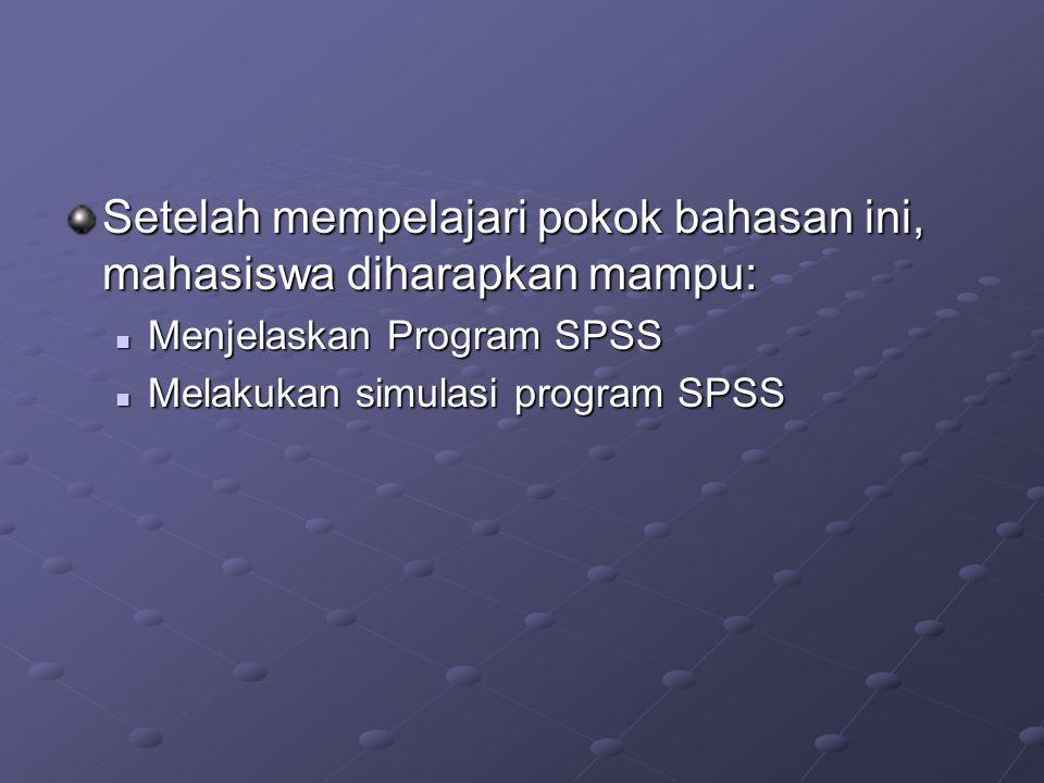 Setelah mempelajari pokok bahasan ini, mahasiswa diharapkan mampu: Menjelaskan Program SPSS Menjelaskan Program SPSS Melakukan simulasi program SPSS Melakukan simulasi program SPSS