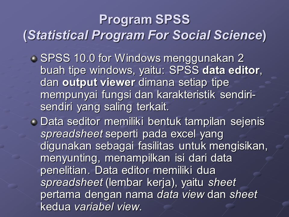 Program SPSS (Statistical Program For Social Science) SPSS 10.0 for Windows menggunakan 2 buah tipe windows, yaitu: SPSS data editor, dan output viewe