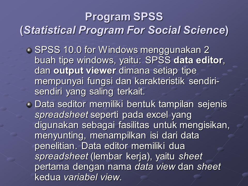 Program SPSS (Statistical Program For Social Science) SPSS 10.0 for Windows menggunakan 2 buah tipe windows, yaitu: SPSS data editor, dan output viewer dimana setiap tipe mempunyai fungsi dan karakteristik sendiri- sendiri yang saling terkait.