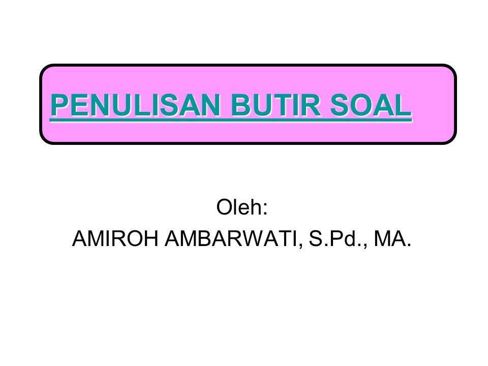 Oleh: AMIROH AMBARWATI, S.Pd., MA. PENULISAN BUTIR SOAL PENULISAN BUTIR SOAL