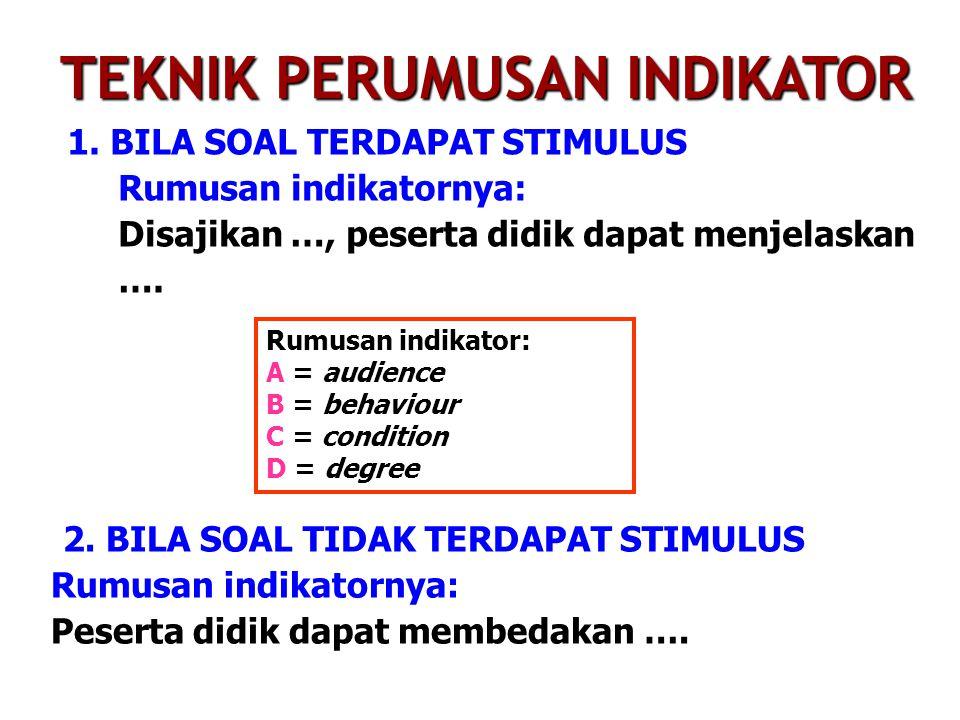 1. BILA SOAL TERDAPAT STIMULUS Rumusan indikatornya: Disajikan …, peserta didik dapat menjelaskan …. TEKNIK PERUMUSAN INDIKATOR Rumusan indikator: A =