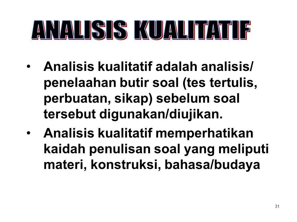 31 Analisis kualitatif adalah analisis/ penelaahan butir soal (tes tertulis, perbuatan, sikap) sebelum soal tersebut digunakan/diujikan. Analisis kual