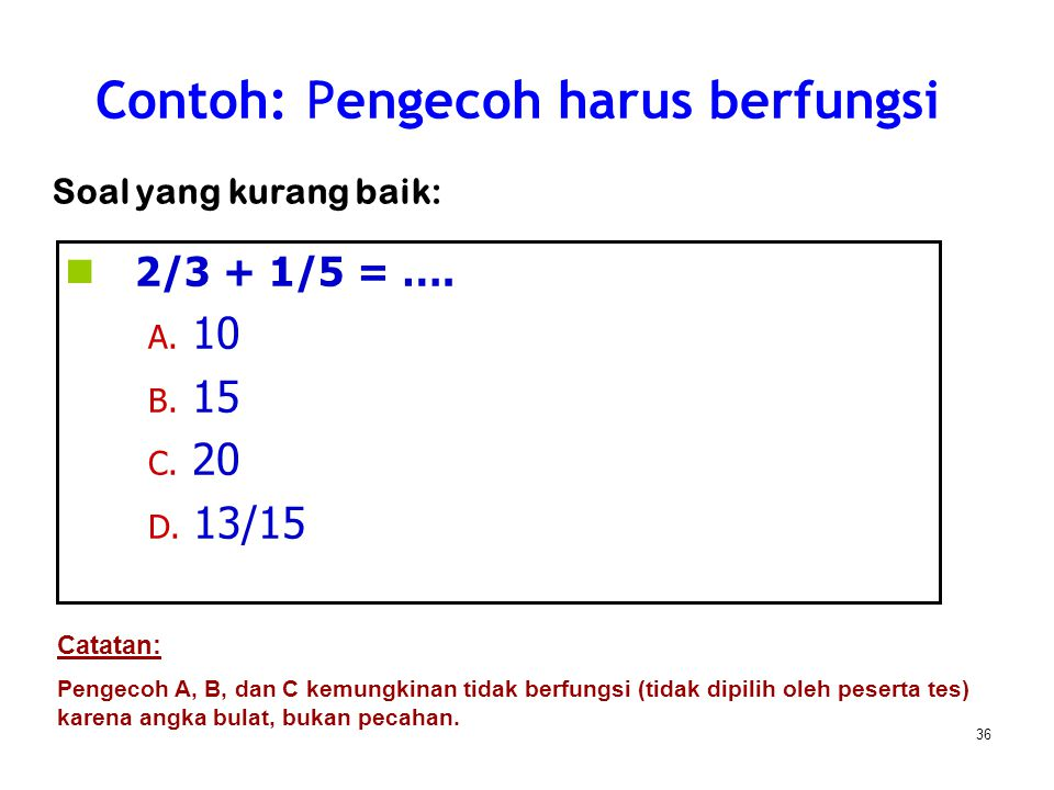 36 2/3 + 1/5 = …. A. 10 B. 15 C. 20 D. 13/15 Contoh: Pengecoh harus berfungsi Soal yang kurang baik: Catatan: Pengecoh A, B, dan C kemungkinan tidak b