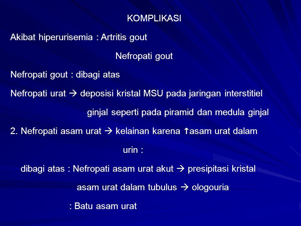 KOMPLIKASI Akibat hiperurisemia : Artritis gout Nefropati gout Nefropati gout : dibagi atas Nefropati urat  deposisi kristal MSU pada jaringan inters