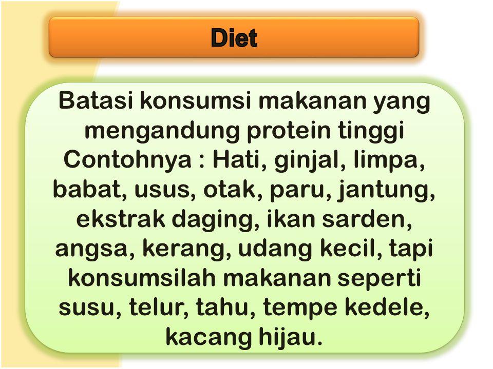 Batasi konsumsi makanan yang mengandung protein tinggi Contohnya : Hati, ginjal, limpa, babat, usus, otak, paru, jantung, ekstrak daging, ikan sarden,