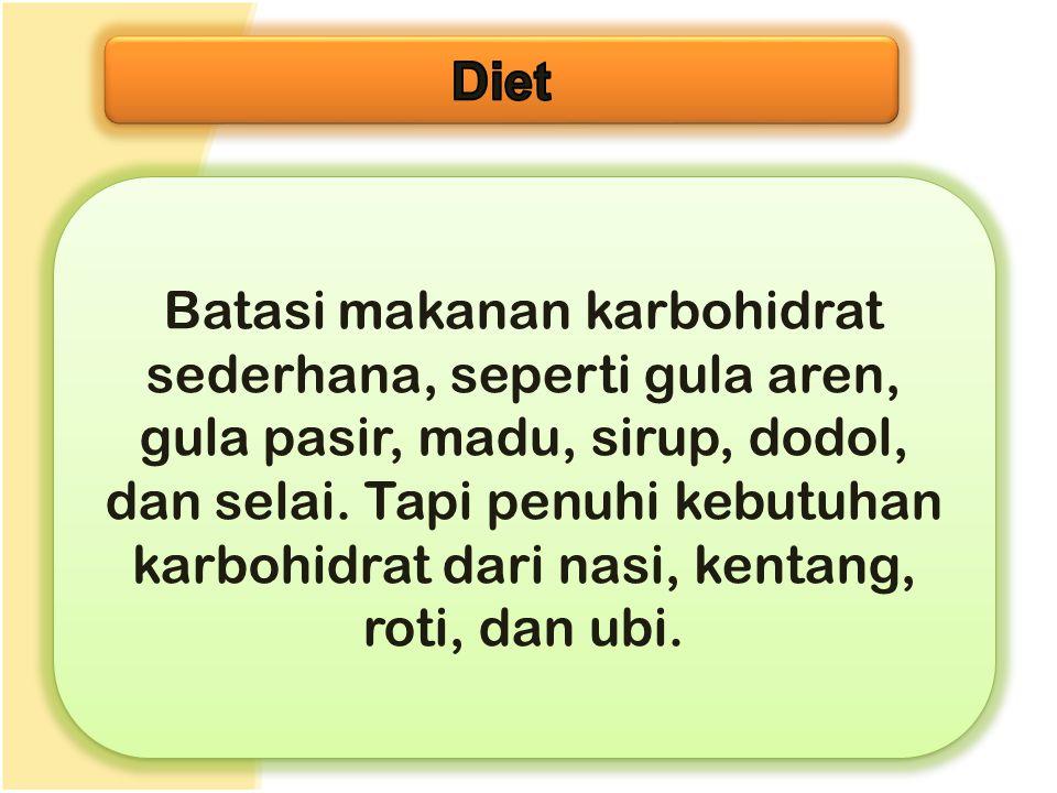 Batasi makanan karbohidrat sederhana, seperti gula aren, gula pasir, madu, sirup, dodol, dan selai. Tapi penuhi kebutuhan karbohidrat dari nasi, kenta