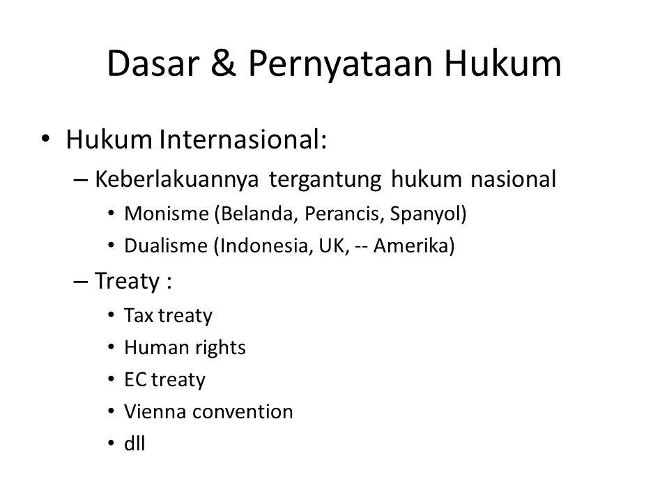 Dasar & Pernyataan Hukum Hukum Internasional: – Keberlakuannya tergantung hukum nasional Monisme (Belanda, Perancis, Spanyol) Dualisme (Indonesia, UK, -- Amerika) – Treaty : Tax treaty Human rights EC treaty Vienna convention dll