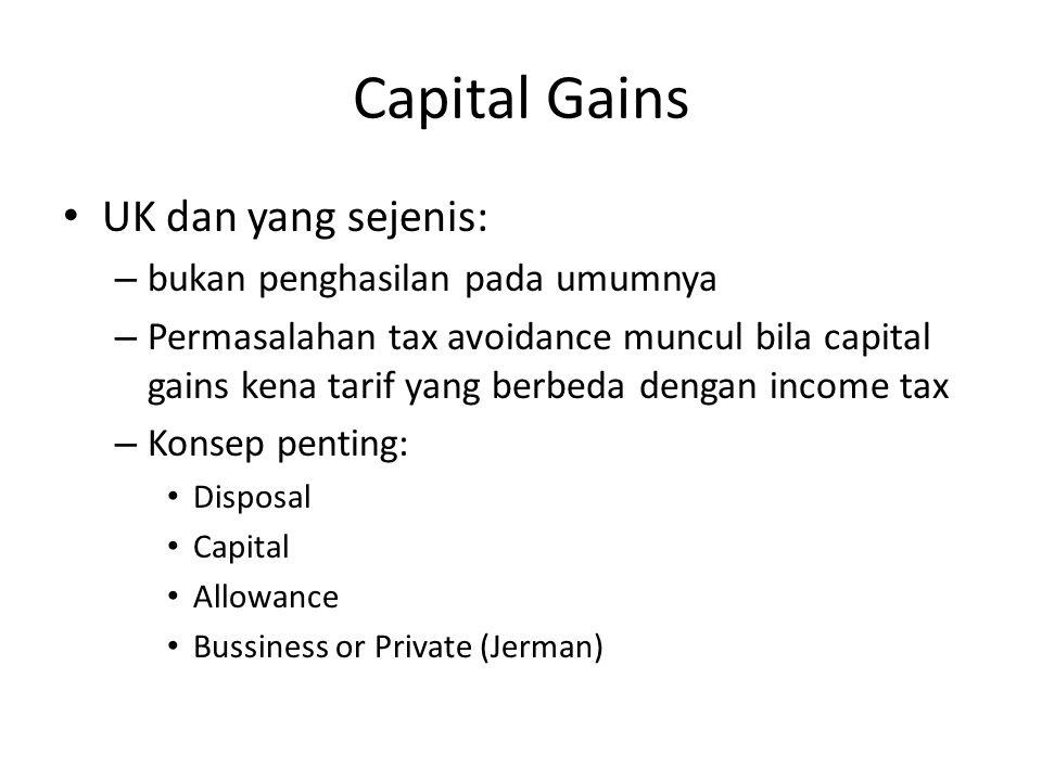 Capital Gains UK dan yang sejenis: – bukan penghasilan pada umumnya – Permasalahan tax avoidance muncul bila capital gains kena tarif yang berbeda dengan income tax – Konsep penting: Disposal Capital Allowance Bussiness or Private (Jerman)